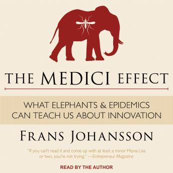Medici Effect: What Elephants and Epidemics Can Teach Us About Innovation, Frans Johansson