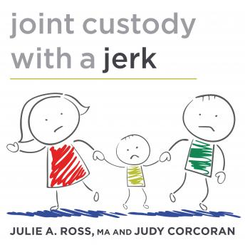 Joint Custody with a Jerk: Raising a Child with an Uncooperative Ex, MA Ross, Judy Corcoran