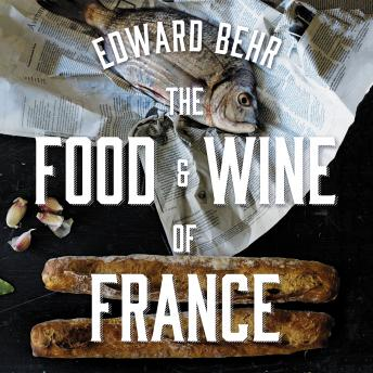 Download Food and Wine of France: Eating and Drinking from Champagne to Provence by Edward Behr