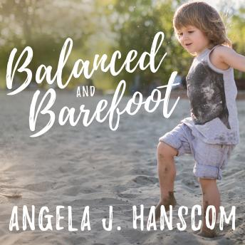 Balanced and Barefoot: How Unrestricted Outdoor Play Makes for Strong, Confident, and Capable Children, Angela J. Hanscom