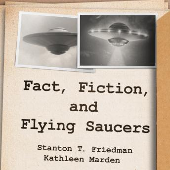 Fact, Fiction, and Flying Saucers: The Truth Behind the Misinformation, Distortion, and Derision by Debunkers, Government Agencies, and Conspiracy Conmen, Stanton T. Friedman, Kathleen Marden