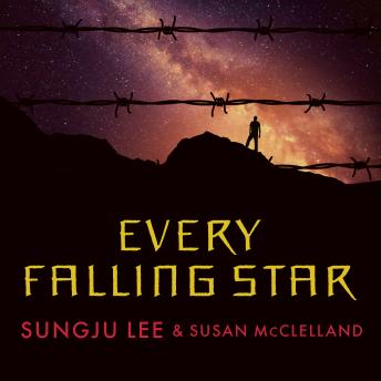 Every Falling Star: The True Story of How I Survived and Escaped North Korea, Sungju Lee, Susan McClelland