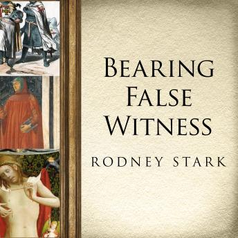Bearing False Witness: Debunking Centuries of Anti-Catholic History, Rodney Stark