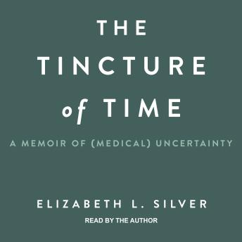 Tincture of Time: A Memoir of (Medical) Uncertainty, Elizabeth L. Silver
