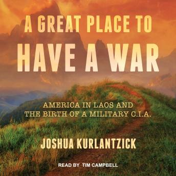 Great Place to Have a War: America in Laos and the Birth of a Military CIA, Joshua Kurlantzick