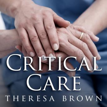 Critical Care: A New Nurse Faces Death, Life, and Everything in Between, Theresa Brown