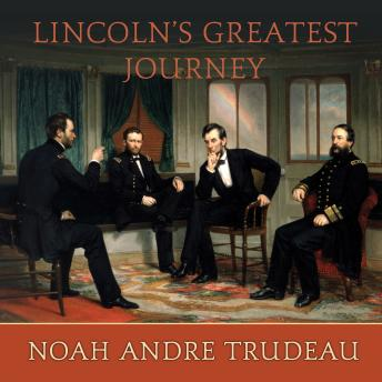 Lincoln's Greatest Journey: Sixteen Days that Changed a Presidency, March 24 - April 8, 1865, Noah Andre Trudeau