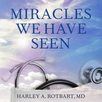 Miracles We Have Seen: America's Leading Physicians Share Stories They Can't Forget, Harley Rotbart