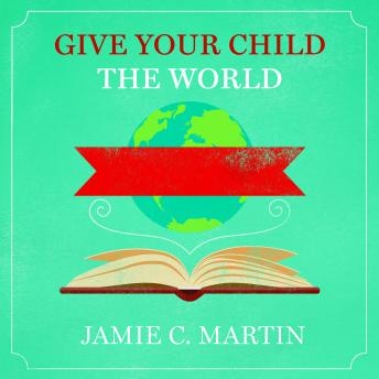 Give Your Child the World: Raising Globally Minded Kids One Book at a Time, Jamie C. Martin