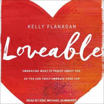 Loveable: Embracing What Is Truest About You, So You Can Truly Embrace Your Life, Kelly Flanagan