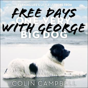 Free Days With George: Learning Life's Little Lessons from One Very Big Dog, Colin Campbell