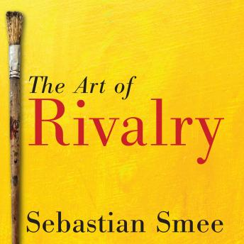 Download Art of Rivalry: Four Friendships, Betrayals, and Breakthroughs in Modern Art by Sebastian Smee