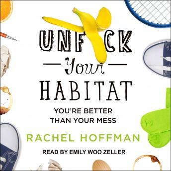 Unf*ck Your Habitat: You're Better Than Your Mess, Rachel Hoffman