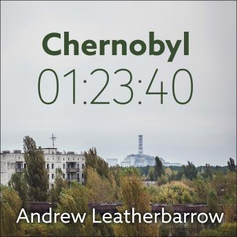 Download Chernobyl 01:23:40: The Incredible True Story of the World's Worst Nuclear Disaster by Andrew Leatherbarrow
