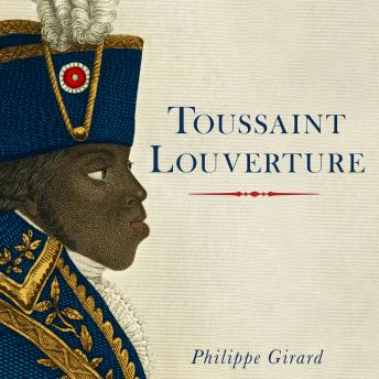 Toussaint Louverture: A Revolutionary Life, Philippe Girard