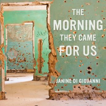 Download Morning They Came For Us: Dispatches from Syria by Janine Di Giovanni