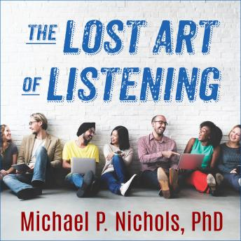 Lost Art of Listening, Second Edition: How Learning to Listen Can Improve Relationships, Michael P. Nichols, Ph.D.