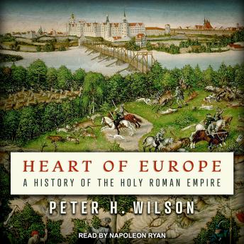 Heart of Europe: A History of the Holy Roman Empire, Peter H. Wilson