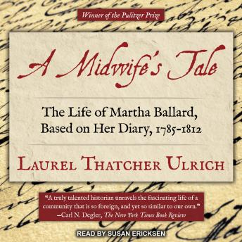 Midwife's Tale: The Life of MarthBallard, Based on Her Diary, 1785-1812, Laurel Thatcher Ulrich