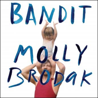 Bandit: A Daughter's Memoir, Molly Brodak