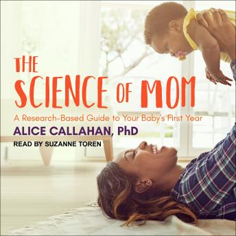 Download Science of Mom: A Research-Based Guide to Your Baby's First Year by Alice Callahan