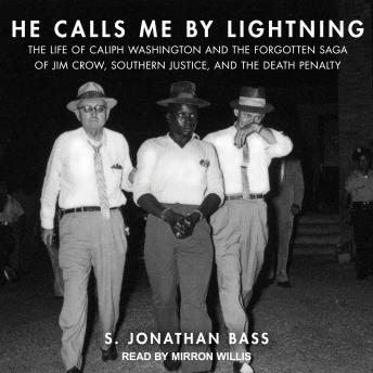 He Calls Me By Lightning: The Life of Caliph Washington and the Forgotten Saga of Jim Crow, Southern Justice, and the Death Penalty, S. Jonathan Bass