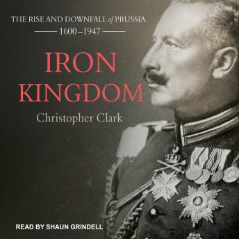 Iron Kingdom: The Rise and Downfall of Prussia, 1600-1947, Christopher Clark