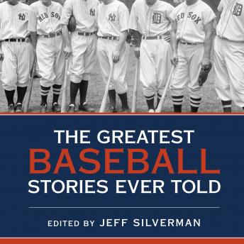 Greatest Baseball Stories Ever Told: Thirty Unforgettable Tales from the Diamond, Jeff Silverman