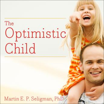 Optimistic Child: A Proven Program to Safeguard Children Against Depression and Build Lifelong Resilience, Martin E. P. Seligman