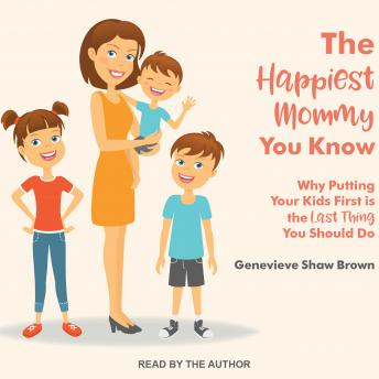 Happiest Mommy You Know: Why Putting Your Kids First Is the LAST Thing You Should Do, Genevieve Shaw Brown