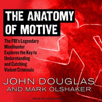 Anatomy of Motive: The FBI's Legendary Mindhunter Explores the Key to Understanding and Catching Violent Criminals, John Douglas, Mark Olshaker