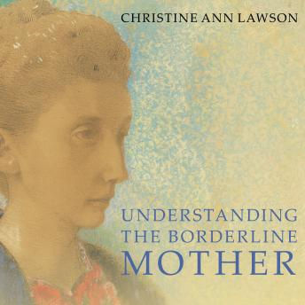 Understanding the Borderline Mother: Helping Her Children Transcend the Intense, Unpredictable, and Volatile Relationship, Christine Ann Lawson