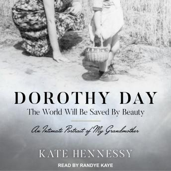 Dorothy Day: The World Will Be Saved By Beauty: An Intimate Portrait of My Grandmother, Kate Hennessy