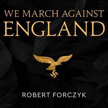 We March Against England: Operation Sea Lion, 1940-41, Robert Forczyk