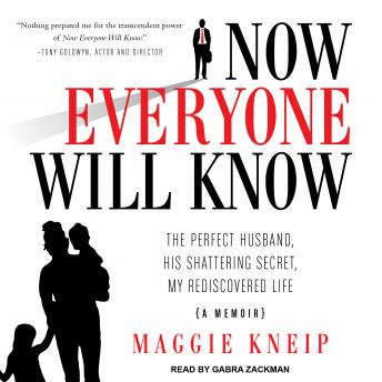 Now Everyone Will Know: The Perfect Husband, His Shattering Secret, My Rediscovered Life