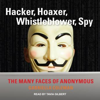 Hacker, Hoaxer, Whistleblower, Spy: The Many Faces of Anonymous, Gabriella Coleman