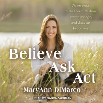 Believe, Ask, Act: Divine Steps to Raise Your Intuition, Create Change, and Discover Happiness, Kristina Grish, Mary Ann DiMarco