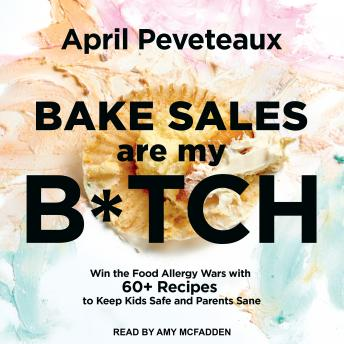 Bake Sales Are My B*tch: Win the Food Allergy Wars with 60+ Recipes to Keep Kids Safe and Parents Sane, April Peveteaux
