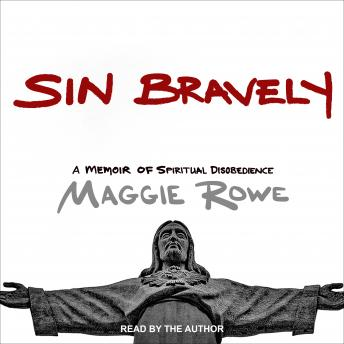 Sin Bravely: A Memoir of Spiritual Disobedience, Maggie Rowe