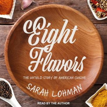 Eight Flavors: The Untold Story of American Cuisine, Sarah Lohman
