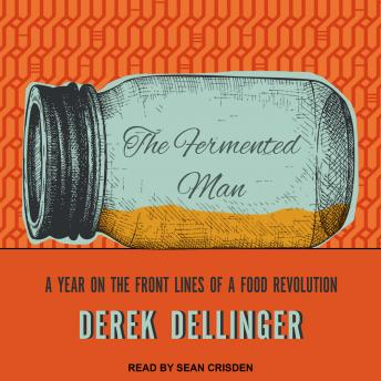 Fermented Man: A Year on the Front Lines of a Food Revolution, Derek Dellinger