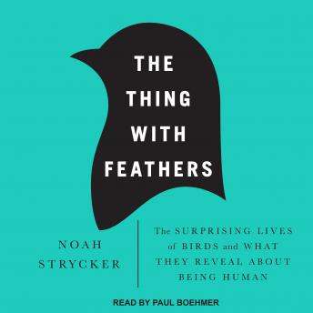 Thing with Feathers: The Surprising Lives of Birds and What They Reveal About Being Human, Noah Strycker