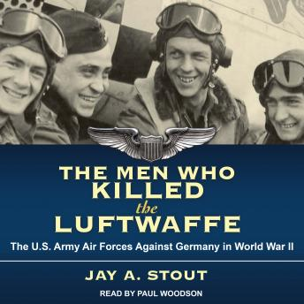 Men Who Killed the Luftwaffe: The U.S. Army Air Forces Against Germany in World War II, Jay A. Stout