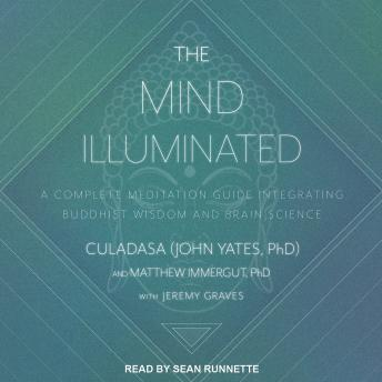 Mind Illuminated: A Complete Meditation Guide Integrating Buddhist Wisdom and Brain Science, Culadasa John Yates, Ph.D., Matthew Immergut, Ph.D.