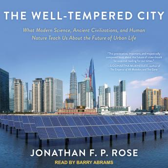 Well-Tempered City: What Modern Science, Ancient Civilizations, and Human Nature Teach Us About the Future of Urban Life, Jonathan F. P. Rose