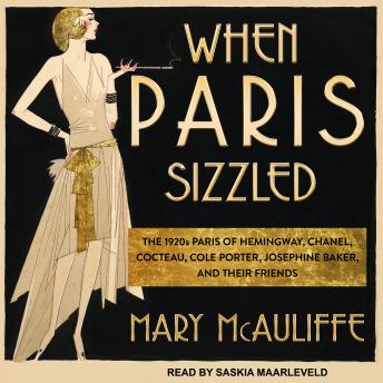 When Paris Sizzled: The 1920s Paris of Hemingway, Chanel, Cocteau, Cole Porter, Josephine Baker, and Their Friends, Mary McAuliffe