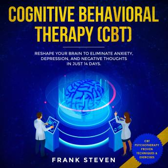 Cognitive Behavioral Therapy (CBT) Reshape your brain to eliminate Anxiety,depression and negative thoughts in just 14 days, Frank Steven