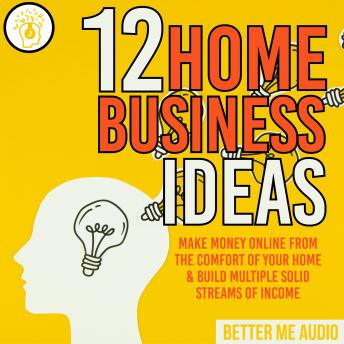 12 Home Business Ideas: Make Money Online From The Comfort Of Your Home & Build Multiple Solid Streams of Income