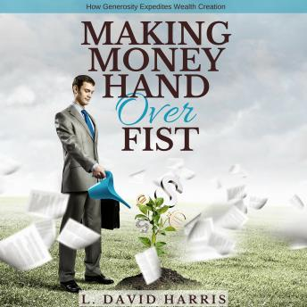 Making Money Hand Over Fist: How Generosity Expedites Wealth Creation, L. David Harris