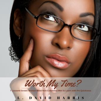 Worth My Time? 7 Lessons Grown Women Need Non-Committal Men to Learn With the Quickness, L. David Harris